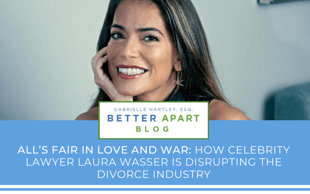 All's Fair in Love and War: How Celebrity Lawyer Laura Wasser is Disrupting The Divorce Industry